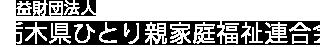 公益財団法人<br /> 栃木県ひとり親家庭福祉連合会